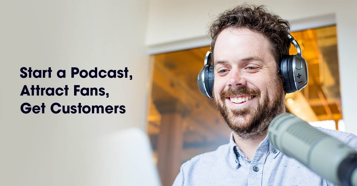 Start a Podcast, Attract Fans, Get Customers: Tips from a Pro Podcast Host