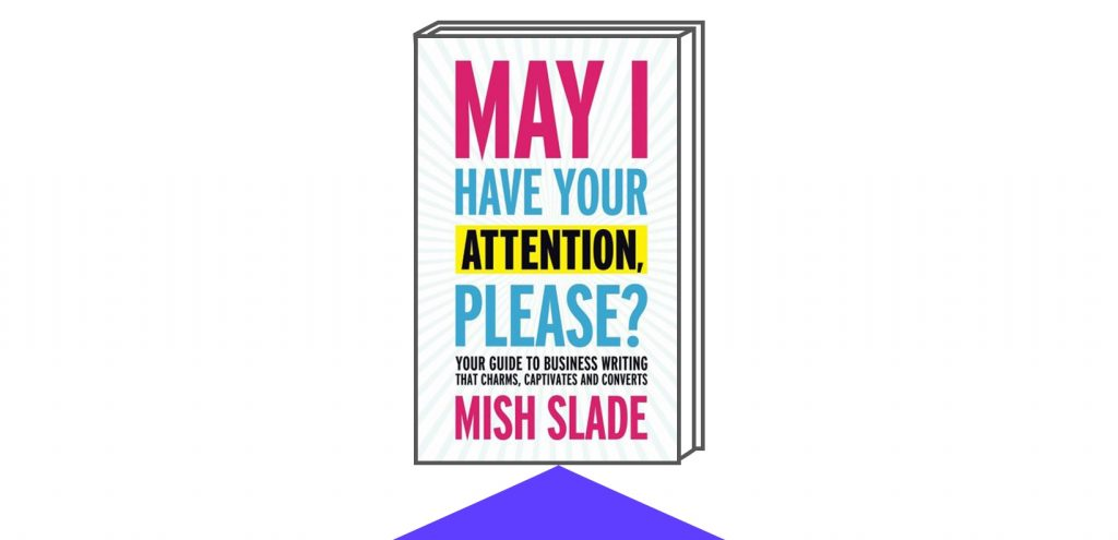 Book Cover for May I Have Your Attention, Please? Your Guide to Business Writing That Charms, Captivates and Converts by Author Mich Slade